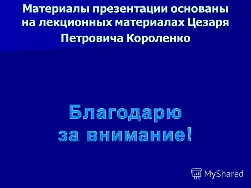 Материалы презентации основаны на лекционных материалах Цезаря Петровича Короленко