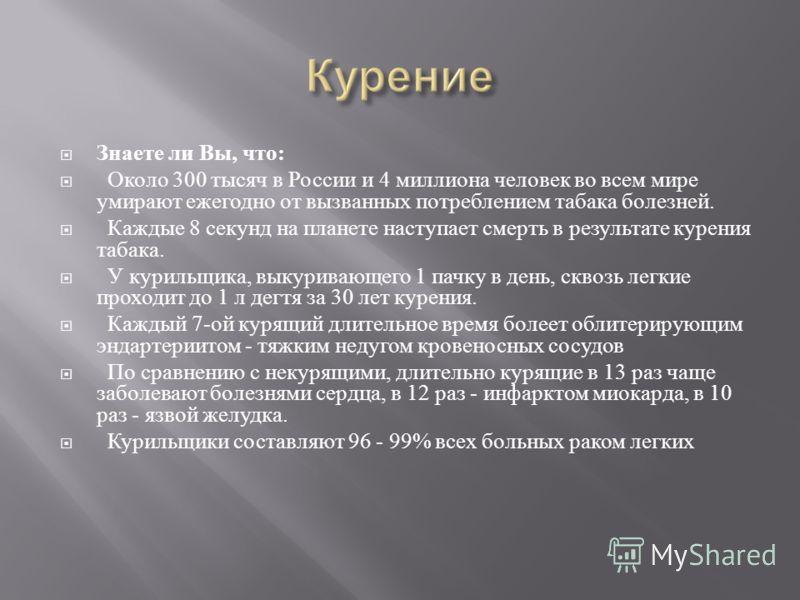 Знаете ли Вы, что : Около 300 тысяч в России и 4 миллиона человек во всем мире умирают ежегодно от вызванных потреблением табака болезней. Каждые 8 секунд на планете наступает смерть в результате курения табака. У курильщика, выкуривающего 1 пачку в