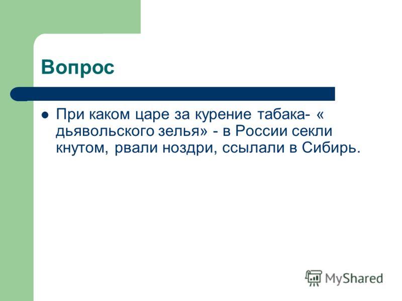 Вопрос При каком царе за курение табака- « дьявольского зелья» - в России секли кнутом, рвали ноздри, ссылали в Сибирь.