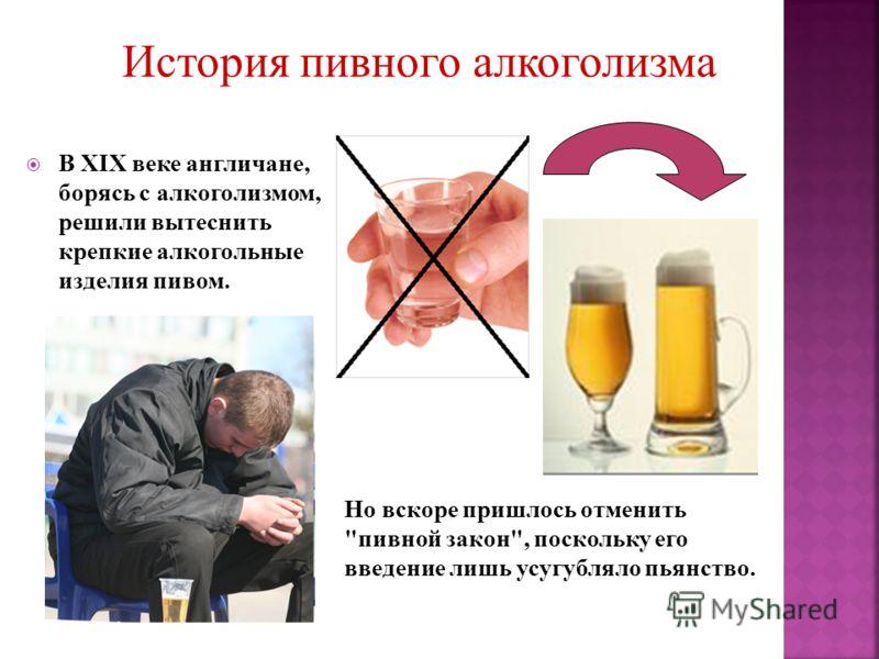В XIX веке англичане, борясь с алкоголизмом, решили вытеснить крепкие алкогольные изделия пивом. Но вскоре пришлось отменить пивной закон, поскольку его введение лишь усугубляло пьянство.