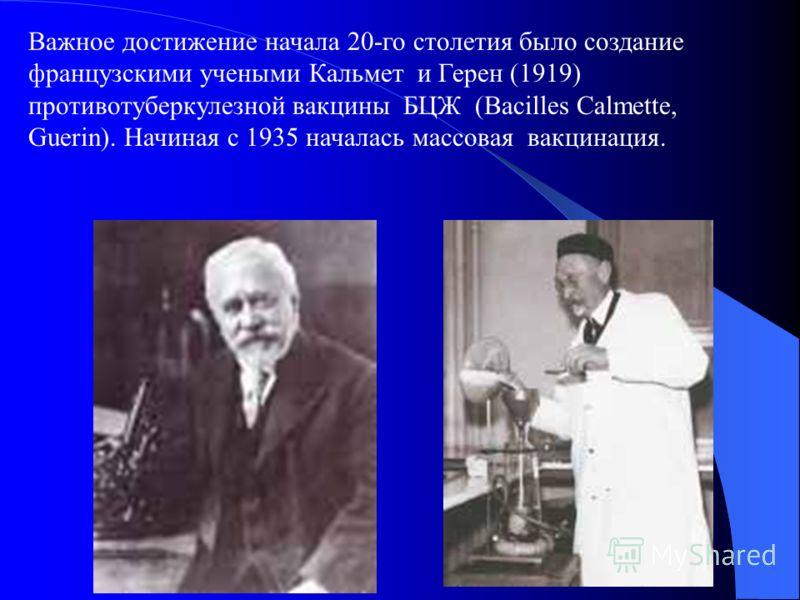 Важное достижение начала 20-го столетия было создание французскими учеными Кальмет и Герен (1919) противотуберкулезной вакцины БЦЖ (Bacilles Calmette, Guerin). Начиная с 1935 началась массовая вакцинация.