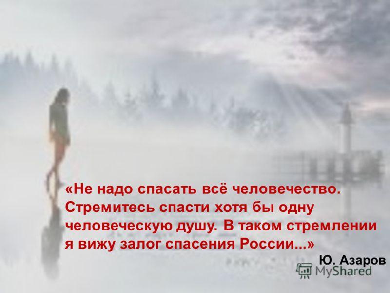 «Не надо спасать всё человечество. Стремитесь спасти хотя бы одну человеческую душу. В таком стремлении я вижу залог спасения России...» Ю. Азаров