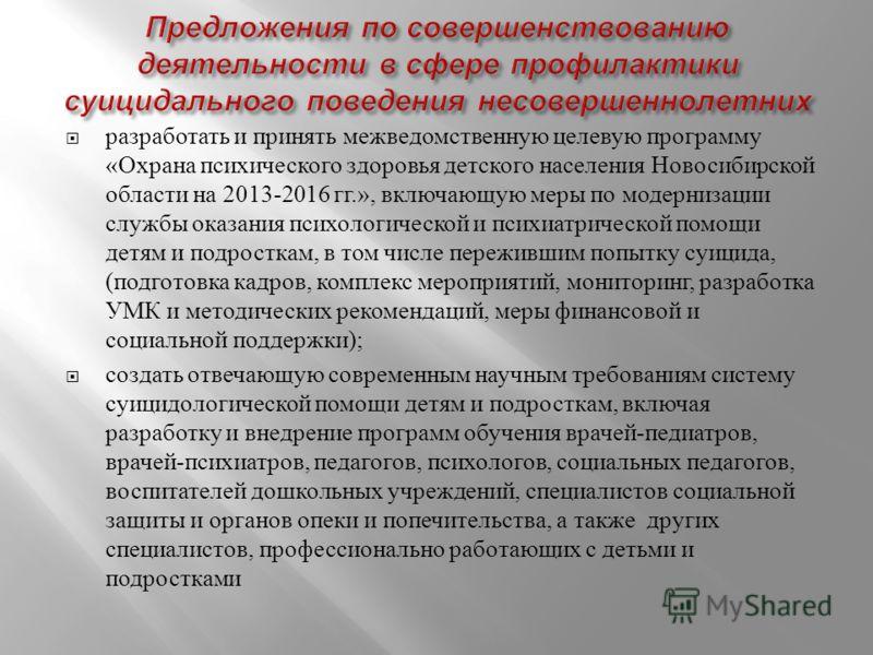разработать и принять межведомственную целевую программу « Охрана психического здоровья детского населения Новосибирской области на 2013-2016 гг.», включающую меры по модернизации службы оказания психологической и психиатрической помощи детям и подро