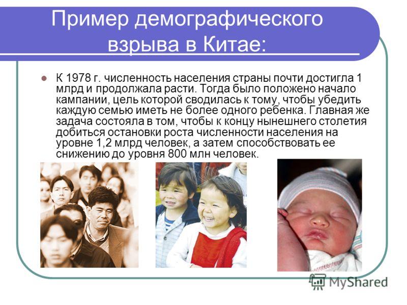 Пример демографического взрыва в Китае: К 1978 г. численность населения страны почти достигла 1 млрд и продолжала расти. Тогда было положено начало кампании, цель которой сводилась к тому, чтобы убедить каждую семью иметь не более одного ребенка. Гла