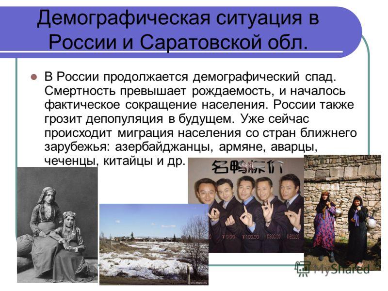 Демографическая ситуация в России и Саратовской обл. В России продолжается демографический спад. Смертность превышает рождаемость, и началось фактическое сокращение населения. России также грозит депопуляция в будущем. Уже сейчас происходит миграция