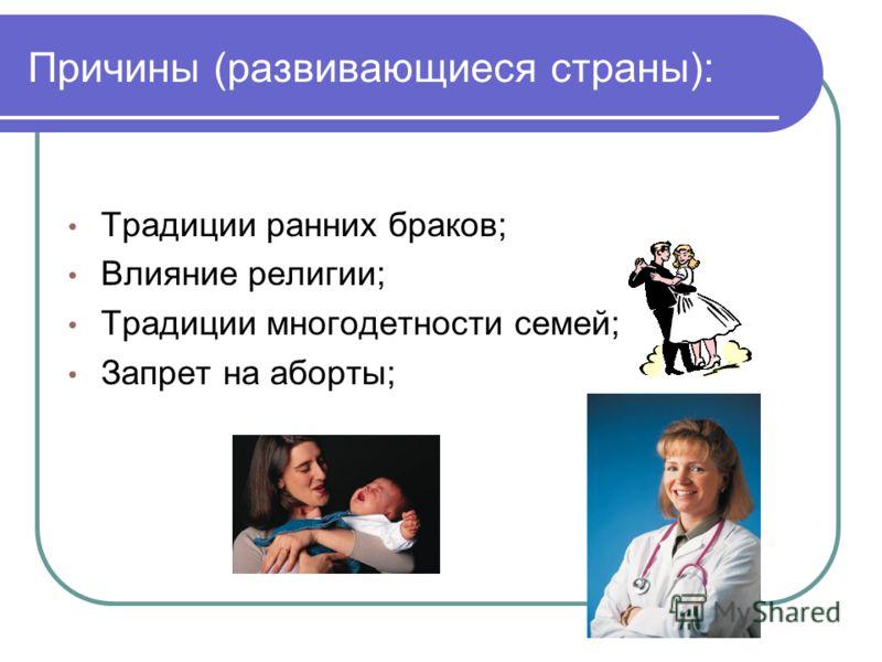 Причины (развивающиеся страны): Традиции ранних браков; Влияние религии; Традиции многодетности семей; Запрет на аборты;