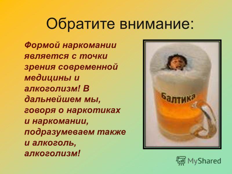 Обратите внимание: Формой наркомании является с точки зрения современной медицины и алкоголизм! В дальнейшем мы, говоря о наркотиках и наркомании, подразумеваем также и алкоголь, алкоголизм!