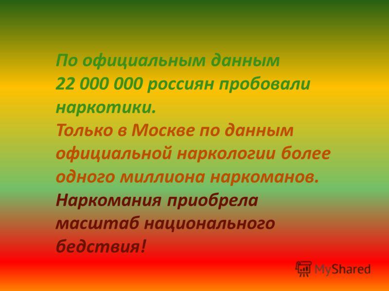По официальным данным 22 000 000 россиян пробовали наркотики. Только в Москве по данным официальной наркологии более одного миллиона наркоманов. Наркомания приобрела масштаб национального бедствия!