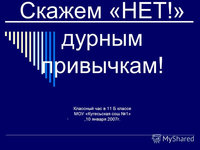 Скажем «НЕТ!» дурным привычкам! Классный час в 11 Б классе МОУ «Кугесьская сош 1»,10 января 2007г..