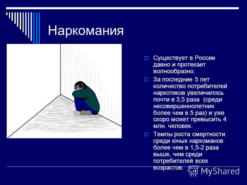 Наркомания Существует в России давно и протекает волнообразно. За последние 5 лет количество потребителей наркотиков увеличилось почти в 3,5 раза (среди несовершеннолетних более чем в 5 раз) и уже скоро может превысить 4 млн. человек. Темпы роста сме