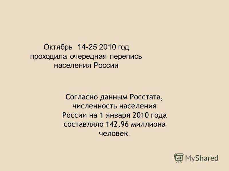 Октябрь 14-25 2010 год проходила очередная перепись населения России Согласно данным Росстата, численность населения России на 1 января 2010 года составляло 142,96 миллиона человек.