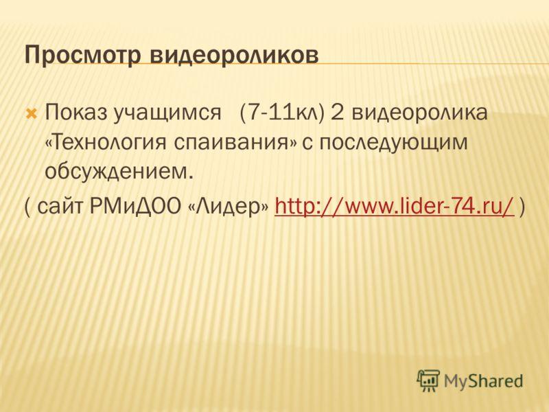 Просмотр видеороликов Показ учащимся (7-11кл) 2 видеоролика «Технология спаивания» с последующим обсуждением. ( сайт РМиДОО «Лидер» http://www.lider-74.ru/ )http://www.lider-74.ru/