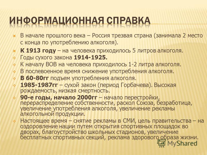 В начале прошлого века – Россия трезвая страна (занимала 2 место с конца по употреблению алкоголя). К 1913 году – на человека приходилось 5 литров алкоголя. Годы сухого закона 1914-1925. К началу ВОВ на человека приходилось 1-2 литра алкоголя. В посл