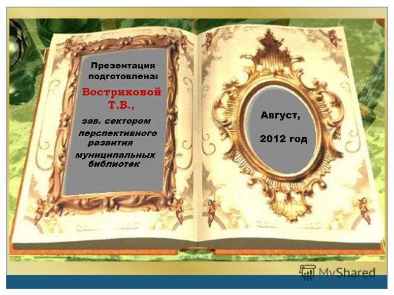 Презентация подготовлена: Востриковой Т.В., зав. сектором перспективного развития муниципальных библиотек Август, 2012 год