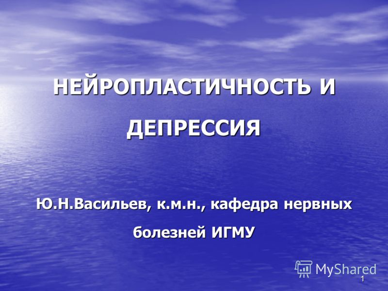 1 НЕЙРОПЛАСТИЧНОСТЬ И ДЕПРЕССИЯ Ю.Н.Васильев, к.м.н., кафедра нервных болезней ИГМУ