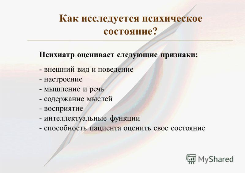 Как исследуется психическое состояние? Психиатр оценивает следующие признаки: - внешний вид и поведение - настроение - мышление и речь - содержание мыслей - восприятие - интеллектуальные функции - способность пациента оценить свое состояние