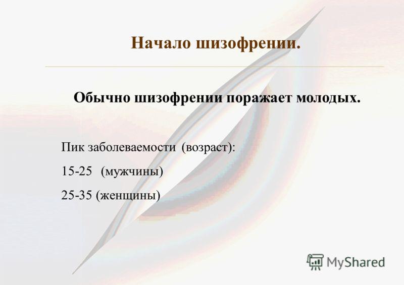 Начало шизофрении. Обычно шизофрении поражает молодых. Пик заболеваемости (возраст): 15-25(мужчины) 25-35 (женщины)