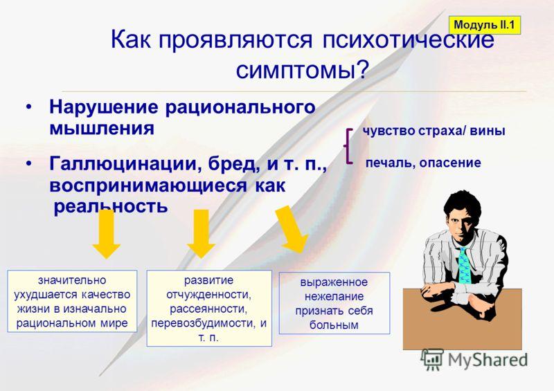 Как проявляются психотические симптомы? Нарушение рационального мышления Галлюцинации, бред, и т. п., воспринимающиеся как реальность Модуль II.1 значительно ухудшается качество жизни в изначально рациональном мире развитие отчужденности, рассеянност