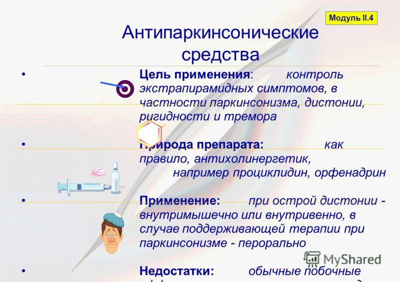 Антипаркинсонические средства Модуль II.4 Цель применения: контроль экстрапирамидных симптомов, в частности паркинсонизма, дистонии, ригидности и тремора Природа препарата: как правило, антихолинергетик, например проциклидин, орфенадрин Применение: п