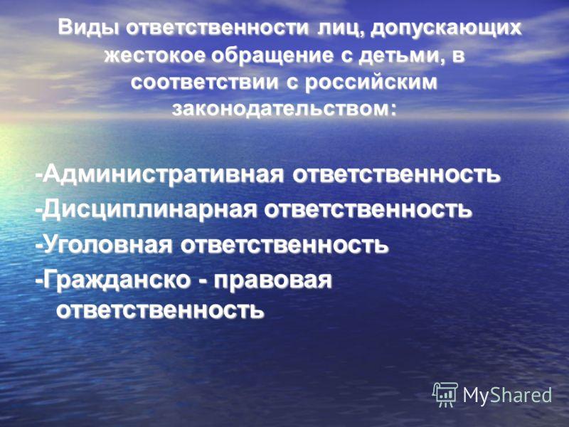 Виды ответственности лиц, допускающих жестокое обращение с детьми, в соответствии с российским законодательством: Виды ответственности лиц, допускающих жестокое обращение с детьми, в соответствии с российским законодательством: -Административная отве