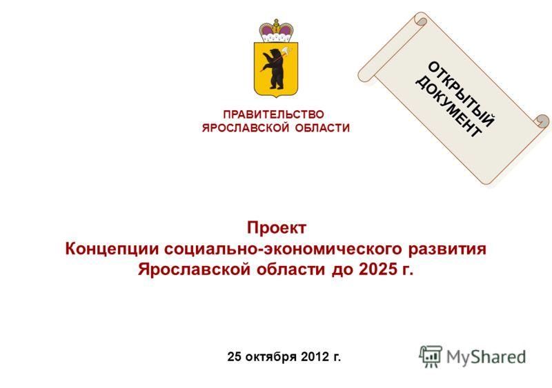 ПРАВИТЕЛЬСТВО ЯРОСЛАВСКОЙ ОБЛАСТИ 25 октября 2012 г. Проект Концепции социально-экономического развития Ярославской области до 2025 г. ОТКРЫТЫЙДОКУМЕНТОТКРЫТЫЙДОКУМЕНТ