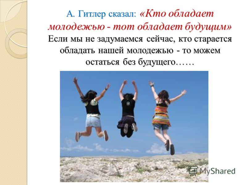 А. Гитлер сказал: «Кто обладает молодежью - тот обладает будущим» Если мы не задумаемся сейчас, кто старается обладать нашей молодежью - то можем остаться без будущего……