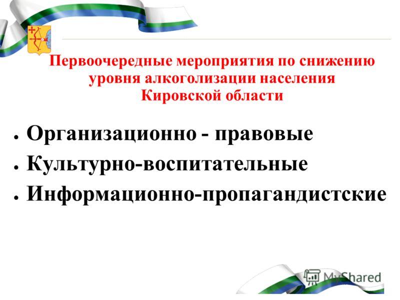 Первоочередные мероприятия по снижению уровня алкоголизации населения Кировской области Организационно - правовые Культурно-воспитательные Информационно-пропагандистские
