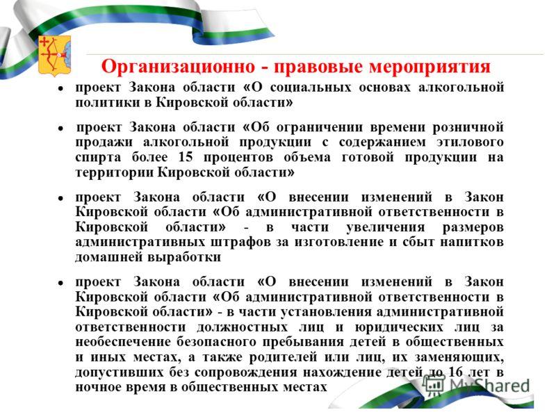Организационно - правовые мероприятия проект Закона области « О социальных основах алкогольной политики в Кировской области » проект Закона области « Об ограничении времени розничной продажи алкогольной продукции с содержанием этилового спирта более