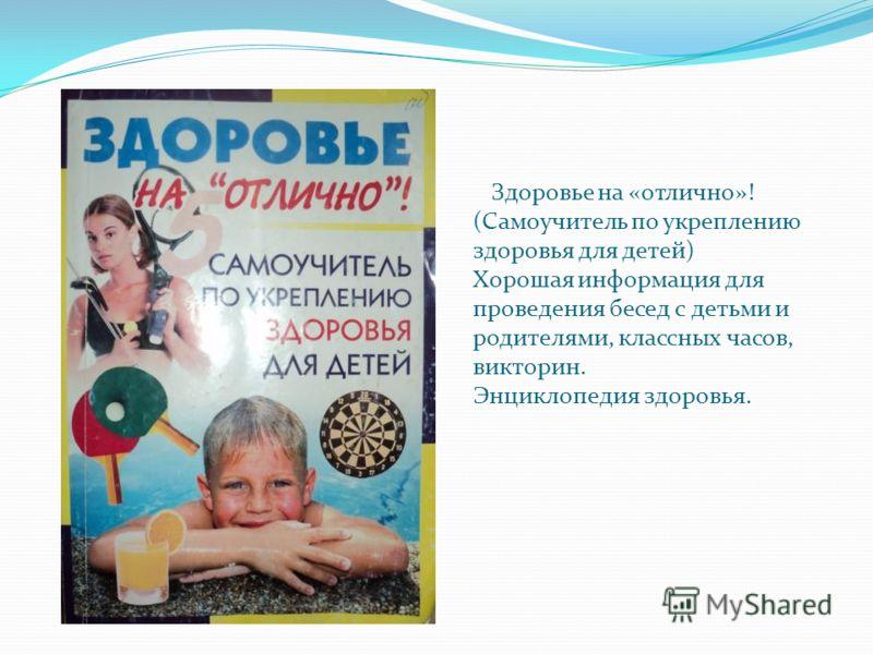 Здоровье на «отлично»! (Самоучитель по укреплению здоровья для детей) Хорошая информация для проведения бесед с детьми и родителями, классных часов, викторин. Энциклопедия здоровья.