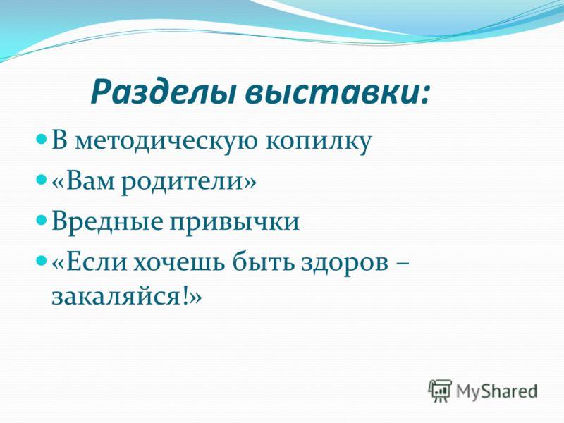 Разделы выставки: В методическую копилку «Вам родители» Вредные привычки «Если хочешь быть здоров – закаляйся!»
