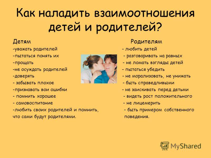 Как наладить взаимоотношения детей и родителей? Детям Родителям -уважать родителей - любить детей -пытаться понять их - разговаривать на равных -прощать - не ломать взгляды детей -не осуждать родителей - пытаться убедить -доверять - не морализовать,