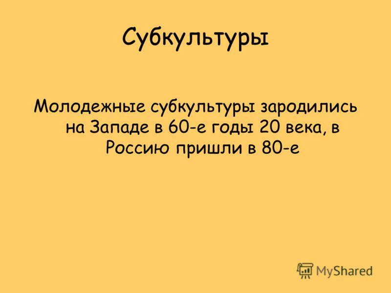 Субкультуры Молодежные субкультуры зародились на Западе в 60-е годы 20 века, в Россию пришли в 80-е