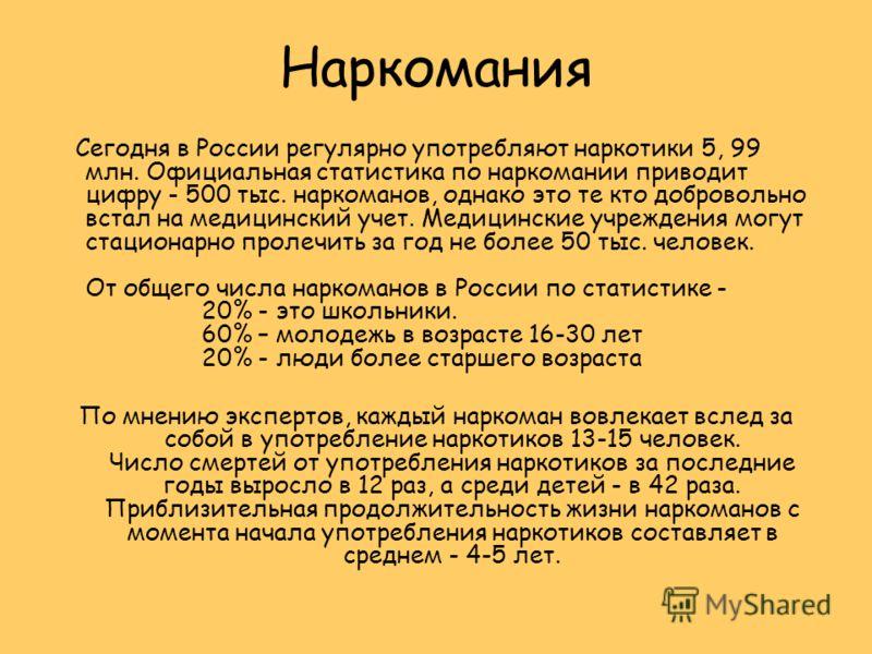 Наркомания Сегодня в России регулярно употребляют наркотики 5, 99 млн. Официальная статистика по наркомании приводит цифру - 500 тыс. наркоманов, однако это те кто добровольно встал на медицинский учет. Медицинские учреждения могут стационарно пролеч