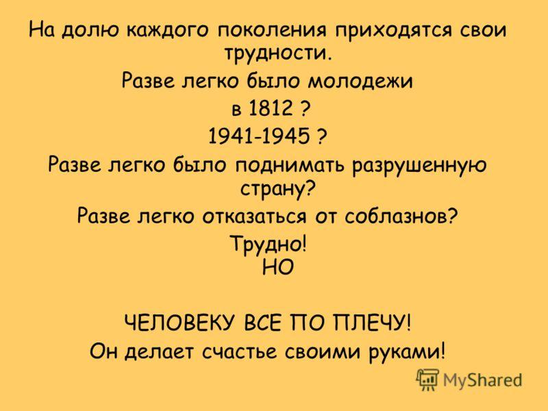 На долю каждого поколения приходятся свои трудности. Разве легко было молодежи в 1812 ? 1941-1945 ? Разве легко было поднимать разрушенную страну? Разве легко отказаться от соблазнов? Трудно! НО ЧЕЛОВЕКУ ВСЕ ПО ПЛЕЧУ! Он делает счастье своими руками!