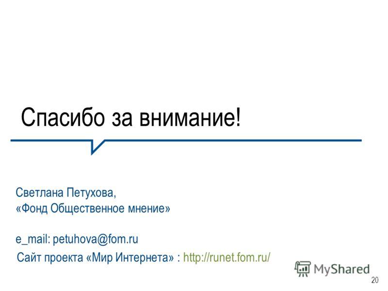 20 Спасибо за внимание! Светлана Петухова, «Фонд Общественное мнение» e_mail: petuhova@fom.ru Сайт проекта «Мир Интернета» : http://runet.fom.ru/