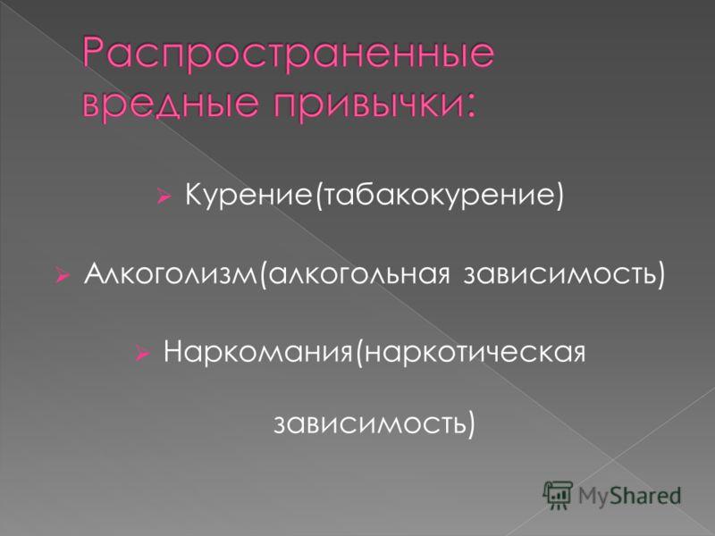 Курение(табакокурение) Алкоголизм(алкогольная зависимость) Наркомания(наркотическая зависимость)