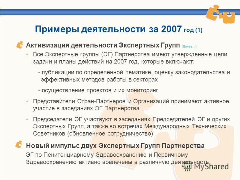 Примеры деятельности за 2007 год (1) Активизация деятельности Экспертных Групп (Далее…) (Далее…) Новый импульс двух Экспертных Групп Партнерства Все Экспертные группы (ЭГ) Партнерства имеют утвержденные цели, задачи и планы действий на 2007 год, кото