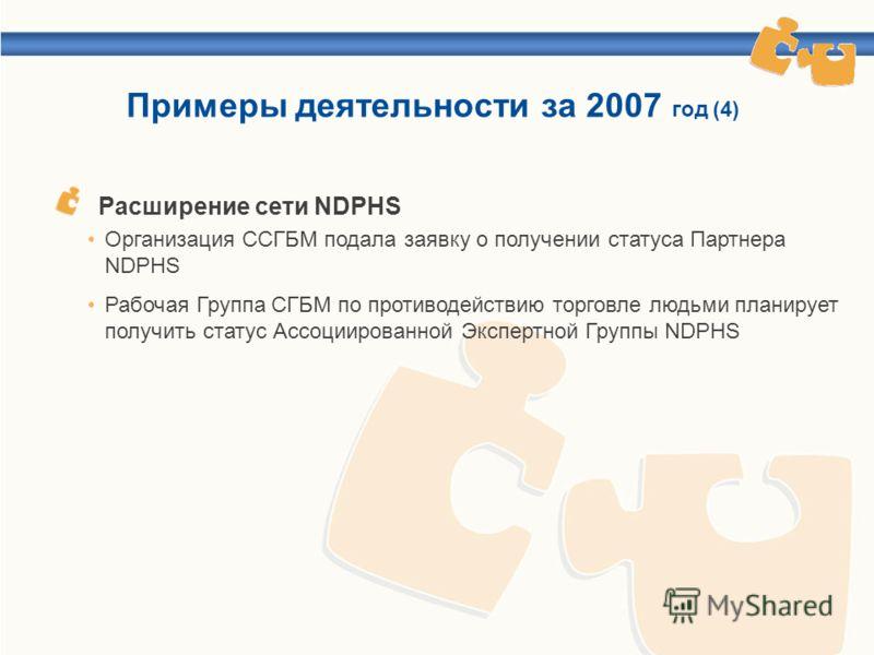 Примеры деятельности за 2007 год (4) Расширение сети NDPHS Организация ССГБМ подала заявку о получении статуса Партнера NDPHS Рабочая Группа СГБМ по противодействию торговле людьми планирует получить статус Ассоциированной Экспертной Группы NDPHS