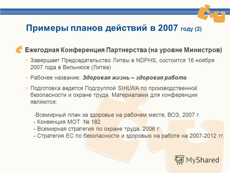 Примеры планов действий в 2007 году (2) Завершает Председательство Литвы в NDPHS, состоится 16 ноября 2007 года в Вильнюсе (Литва) Рабочее название: Здоровая жизнь – здоровая работа Подготовка ведется Подгруппой SIHLWA по производственной безопасност