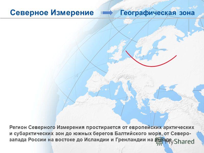 Регион Северного Измерения простирается от европейских арктических и субарктических зон до южных берегов Балтийского моря, от Северо- запада России на востоке до Исландии и Гренландии на западе Северное Измерение Географическая зона