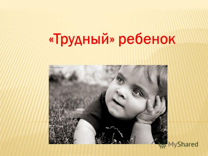 «Трудный» ребенок