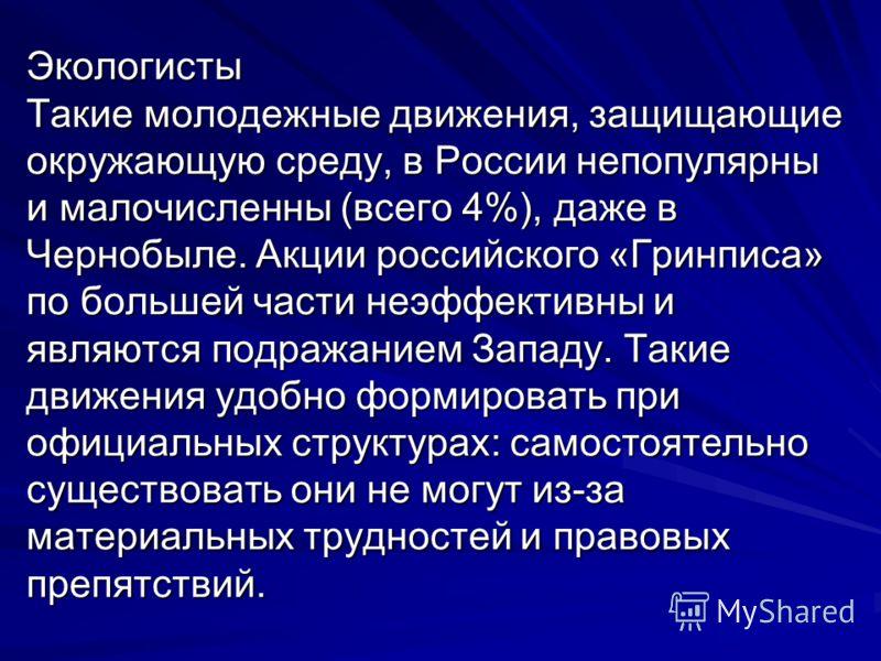 Экологисты Такие молодежные движения, защищающие окружающую среду, в России непопулярны и малочисленны (всего 4%), даже в Чернобыле. Акции российского «Гринписа» по большей части неэффективны и являются подражанием Западу. Такие движения удобно форми