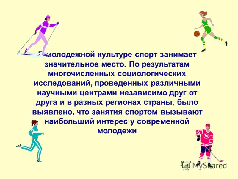 В молодежной культуре спорт занимает значительное место. По результатам многочисленных социологических исследований, проведенных различными научными центрами независимо друг от друга и в разных регионах страны, было выявлено, что занятия спортом вызы