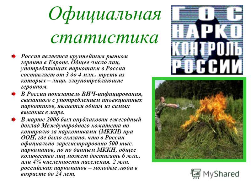 Официальная статистика Россия является крупнейшим рынком героина в Европе. Общее число лиц, употребляющих наркотики в России составляет от 3 до 4 млн., треть из которых – лица, злоупотребляющие героином. В России показатель ВИЧ-инфицирования, связанн