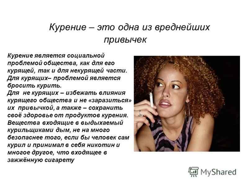 Курение – это одна из вреднейших привычек Курение является социальной проблемой общества, как для его курящей, так и для некурящей части. Для курящих– проблемой является бросить курить. Для не курящих – избежать влияния курящего общества и не «зарази