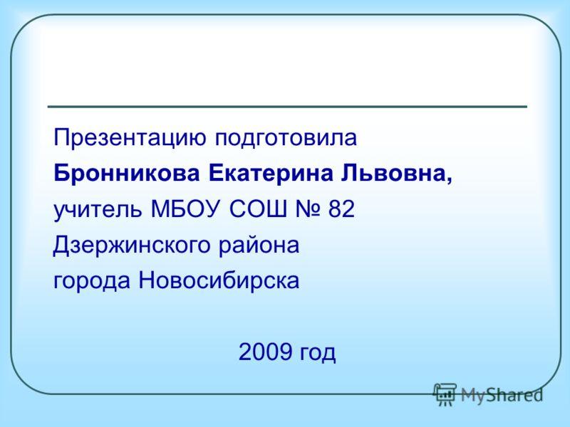 Презентацию подготовила Бронникова Екатерина Львовна, учитель МБОУ СОШ 82 Дзержинского района города Новосибирска 2009 год