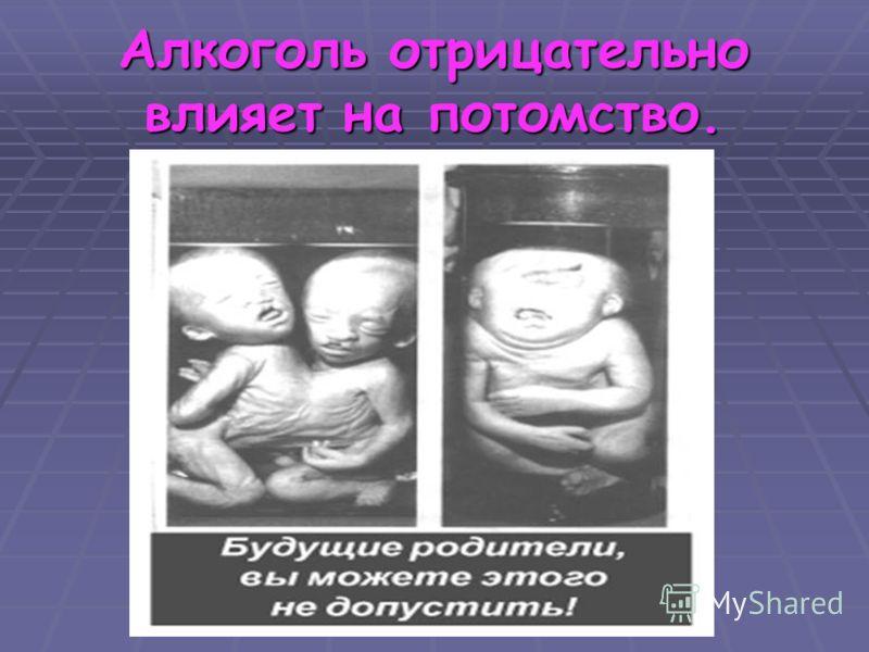 Алкоголь отрицательно влияет на потомство.
