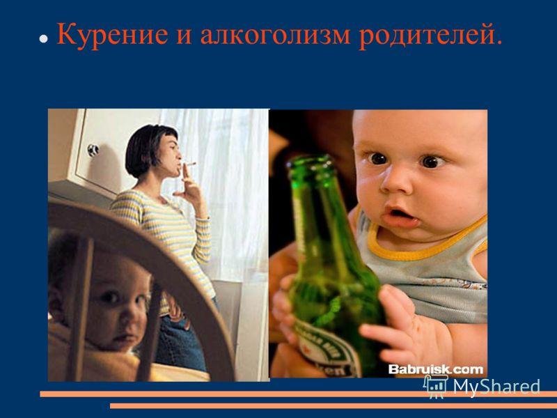 Курение и алкоголизм родителей.