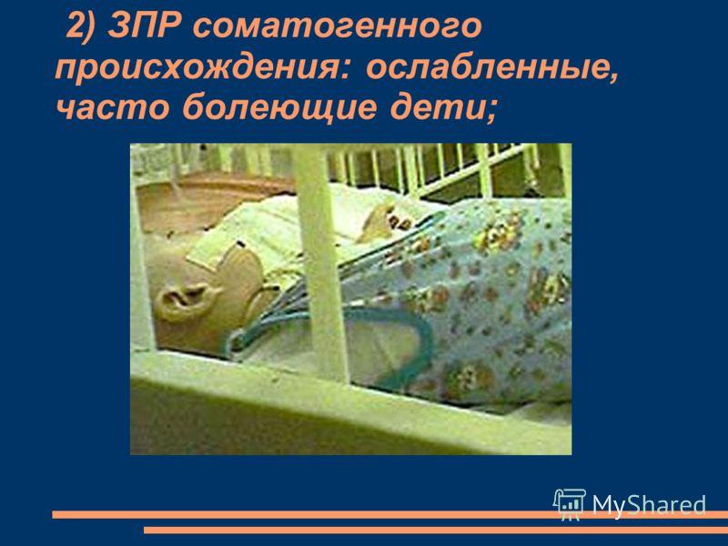 2) ЗПР соматогенного происхождения: ослабленные, часто болеющие дети;