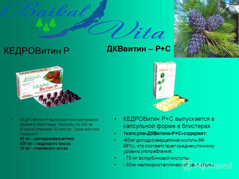 КЕДРОВитин Р КЕДРОВитин Р выпускается в капсульной форме в блистерах. Капсулы по 500 мг. В одной упаковке 30 капсул. Одна капсула содержит : 60 мг – дигидрокверцетина 430 мг – кедрового масла 10 мг – пчелиного воска ДКВвитин – Р+С КЕДРОВитин Р+С выпу
